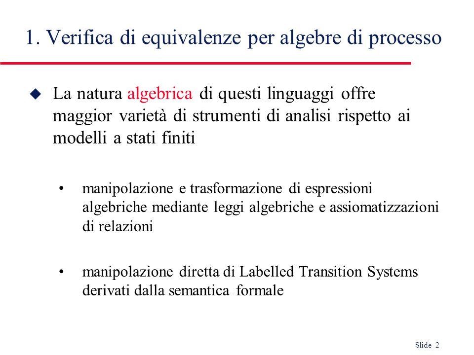 Slide 2 1. Verifica di equivalenze per algebre di processo u La natura algebrica di questi linguaggi offre maggior varietà di strumenti di analisi ris