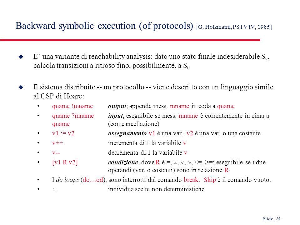 Slide 24 Backward symbolic execution (of protocols) [G. Holzmann, PSTV IV, 1985] u E una variante di reachability analysis: dato uno stato finale inde