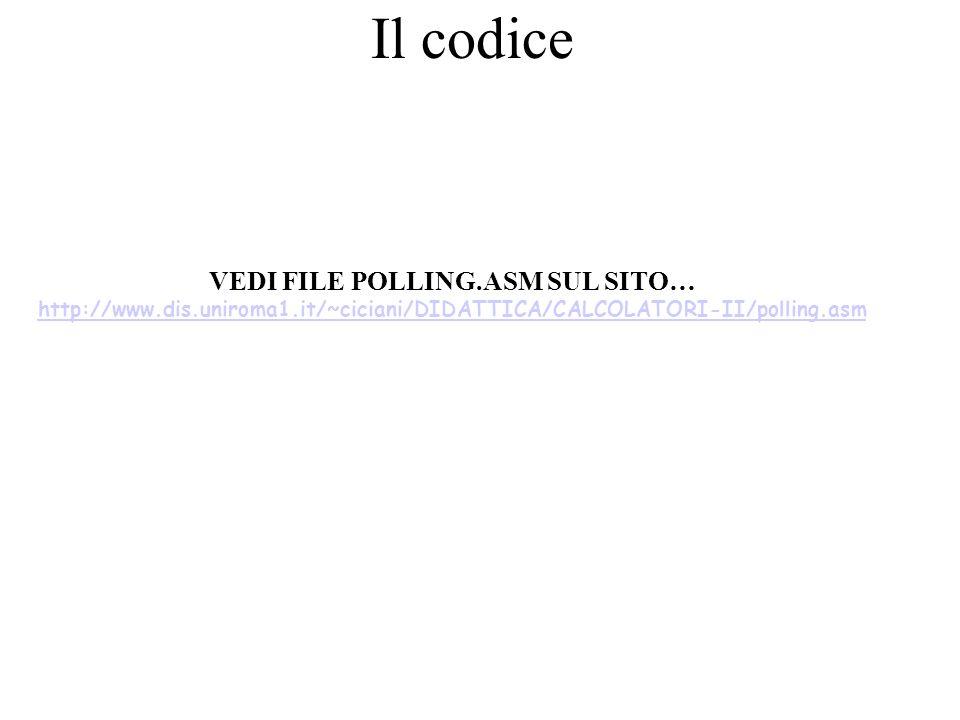 Il codice VEDI FILE POLLING.ASM SUL SITO… http://www.dis.uniroma1.it/~ciciani/DIDATTICA/CALCOLATORI-II/polling.asm