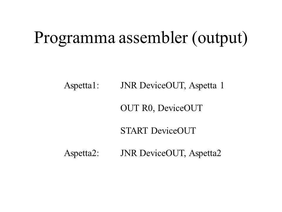 Programma assembler (output) Aspetta1: JNR DeviceOUT, Aspetta 1 OUT R0, DeviceOUT START DeviceOUT Aspetta2: JNR DeviceOUT, Aspetta2