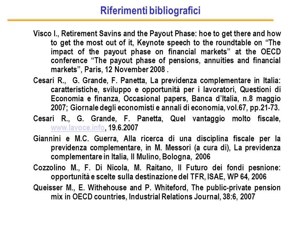 Riferimenti bibliografici Visco I., Retirement Savins and the Payout Phase: hoe to get there and how to get the most out of it, Keynote speech to the roundtable on The impact of the payout phase on financial markets at the OECD conference The payout phase of pensions, annuities and financial markets, Paris, 12 November 2008.