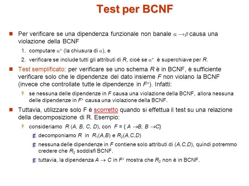 Algoritmo per la decomposizione in BCNF result := {R}; done := false; calcola F + ; while (not done) do if (esiste uno schema R in result che non è in BCNF) then begin sia una dipendenza non banale di R tale che R non è in F +, e che = ; result := (result – R ) (R – ) (, ); end else done := true; Nota: ogni R è in BCNF, e la decomposizione è senza perdite