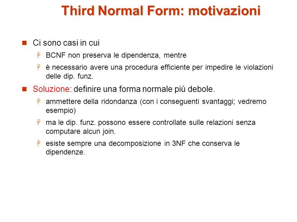 Third Normal Form Uno schema R è in 3NF se per ogni in F + vale almeno una delle seguenti condizioni: è banale (cioé, ) è superchiave di R ogni attributo A in – è contenuto in una chiave candidata di R.
