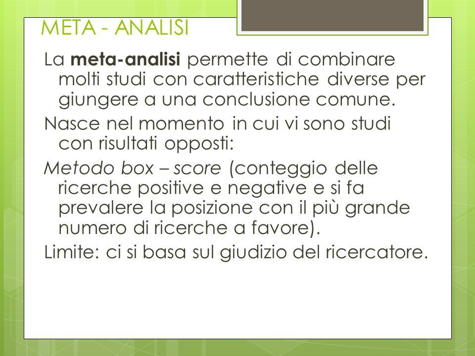 META - ANALISI La meta-analisi permette di combinare molti studi con caratteristiche diverse per giungere a una conclusione comune. Nasce nel momento