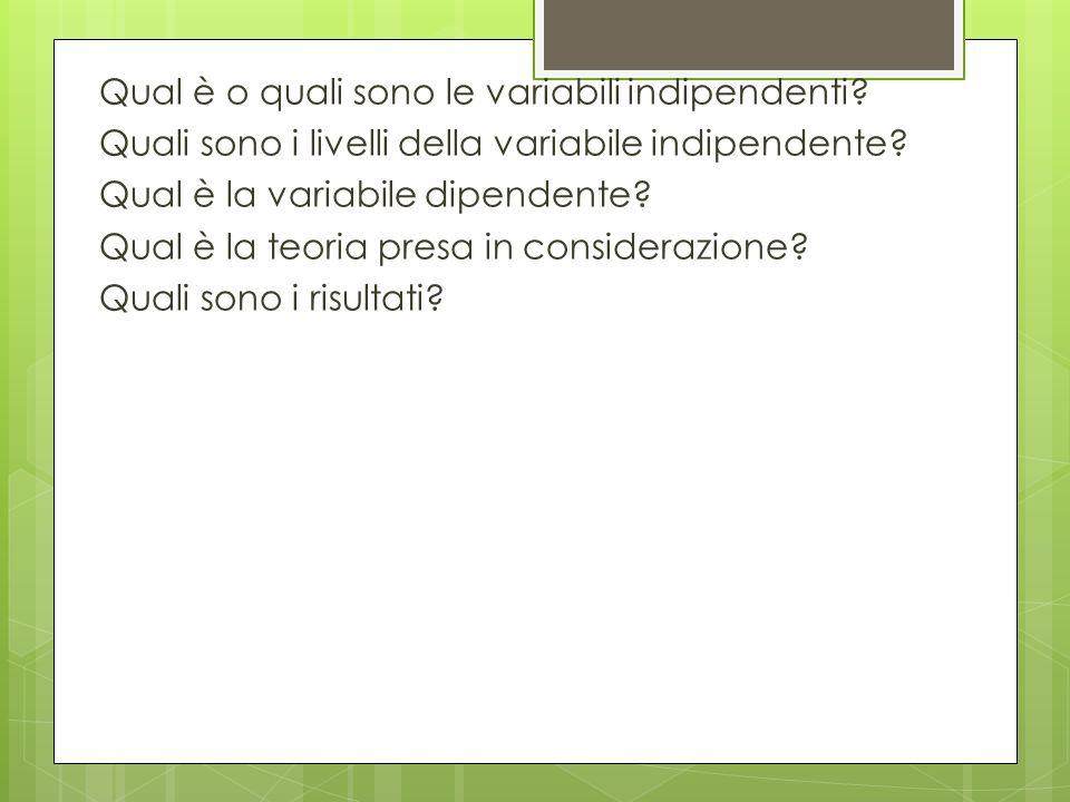 Qual è o quali sono le variabili indipendenti? Quali sono i livelli della variabile indipendente? Qual è la variabile dipendente? Qual è la teoria pre
