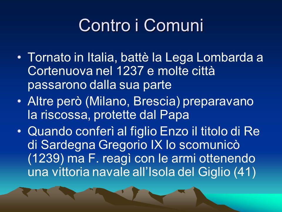 Contro i Comuni Tornato in Italia, battè la Lega Lombarda a Cortenuova nel 1237 e molte città passarono dalla sua parte Altre però (Milano, Brescia) p