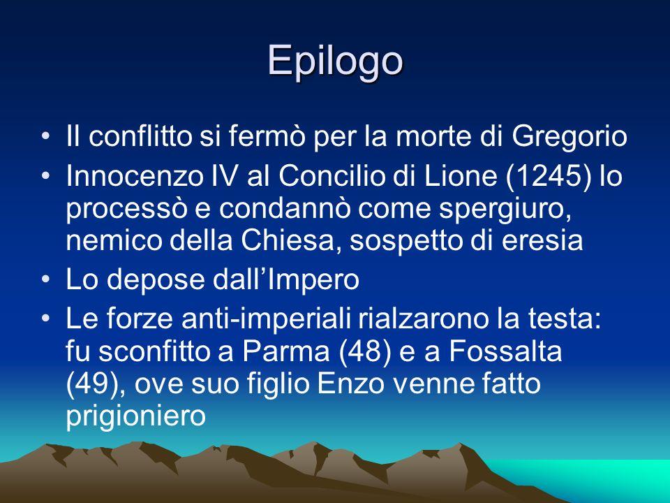 Epilogo Il conflitto si fermò per la morte di Gregorio Innocenzo IV al Concilio di Lione (1245) lo processò e condannò come spergiuro, nemico della Ch