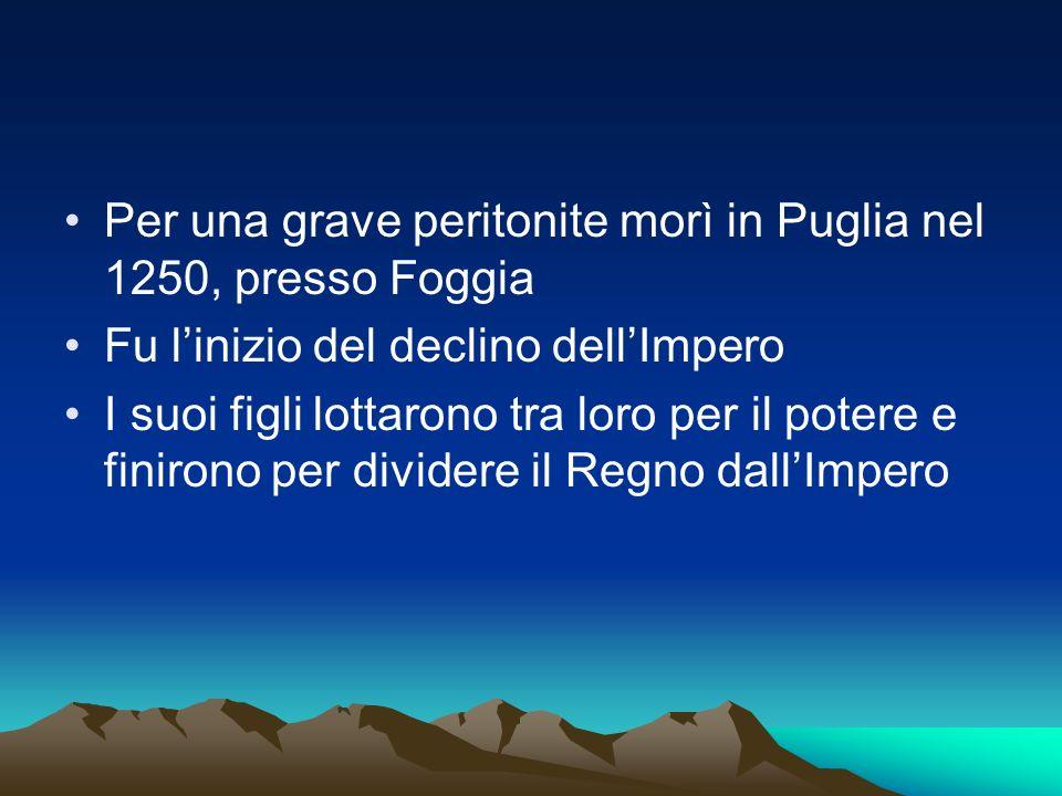 Per una grave peritonite morì in Puglia nel 1250, presso Foggia Fu linizio del declino dellImpero I suoi figli lottarono tra loro per il potere e fini