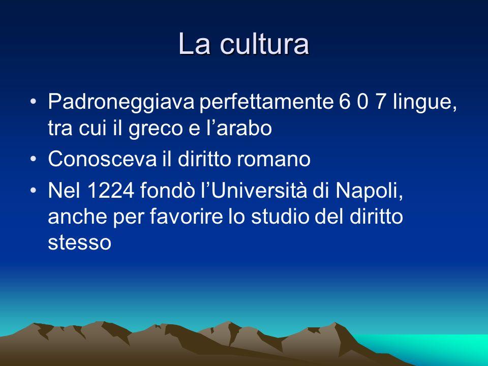 La cultura Padroneggiava perfettamente 6 0 7 lingue, tra cui il greco e larabo Conosceva il diritto romano Nel 1224 fondò lUniversità di Napoli, anche