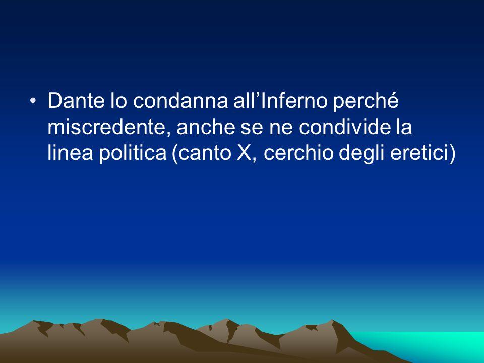 Dante lo condanna allInferno perché miscredente, anche se ne condivide la linea politica (canto X, cerchio degli eretici)
