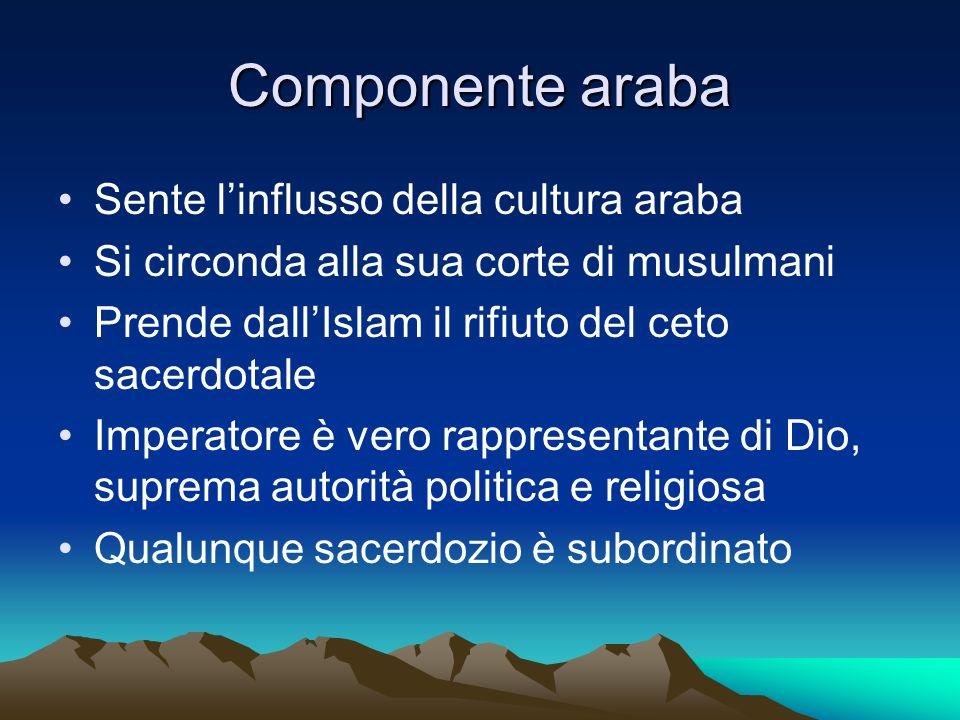 Componente araba Sente linflusso della cultura araba Si circonda alla sua corte di musulmani Prende dallIslam il rifiuto del ceto sacerdotale Imperato