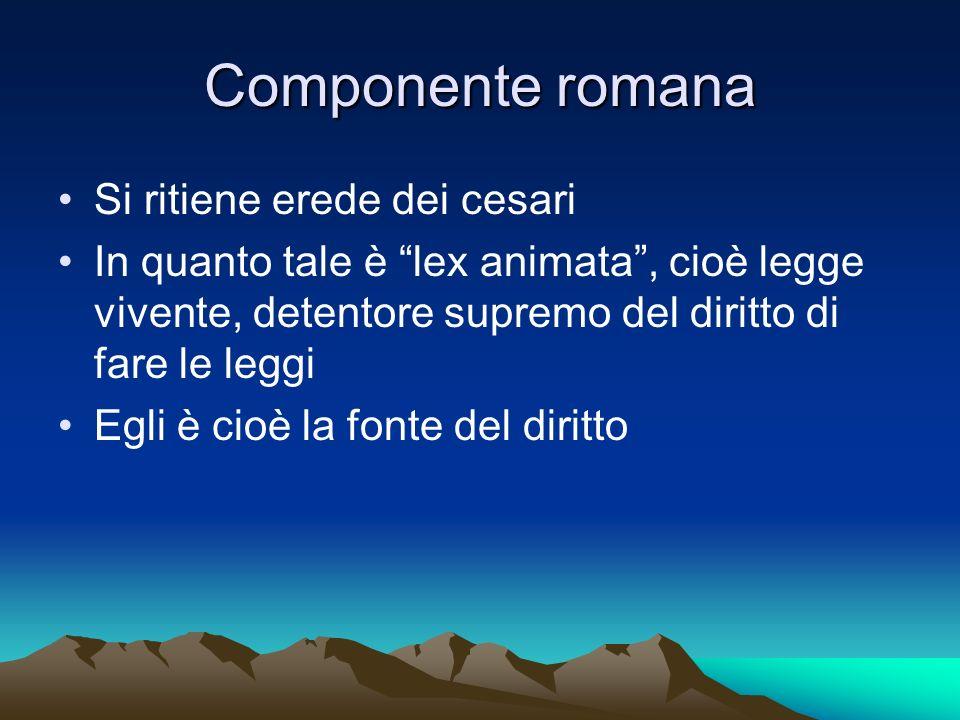 Componente romana Si ritiene erede dei cesari In quanto tale è lex animata, cioè legge vivente, detentore supremo del diritto di fare le leggi Egli è