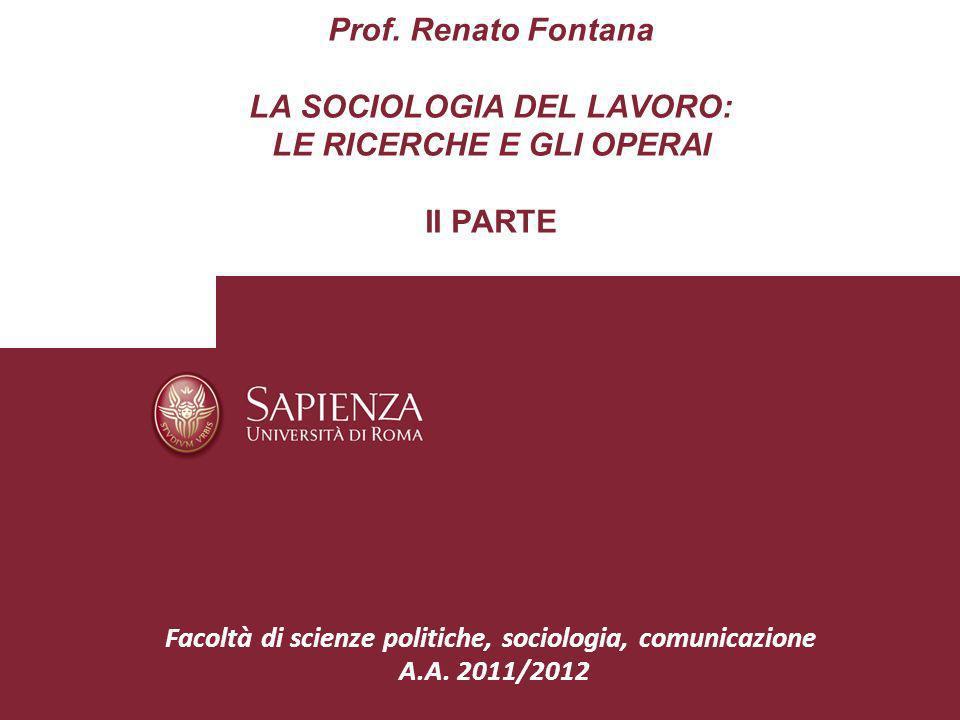 Prof. Renato Fontana LA SOCIOLOGIA DEL LAVORO: LE RICERCHE E GLI OPERAI II PARTE Facoltà di scienze politiche, sociologia, comunicazione A.A. 2011/201