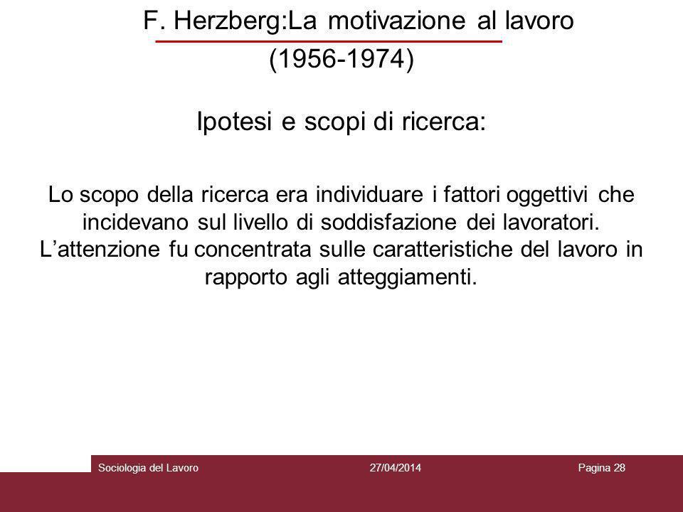 F. Herzberg:La motivazione al lavoro (1956-1974) Ipotesi e scopi di ricerca: Lo scopo della ricerca era individuare i fattori oggettivi che incidevano