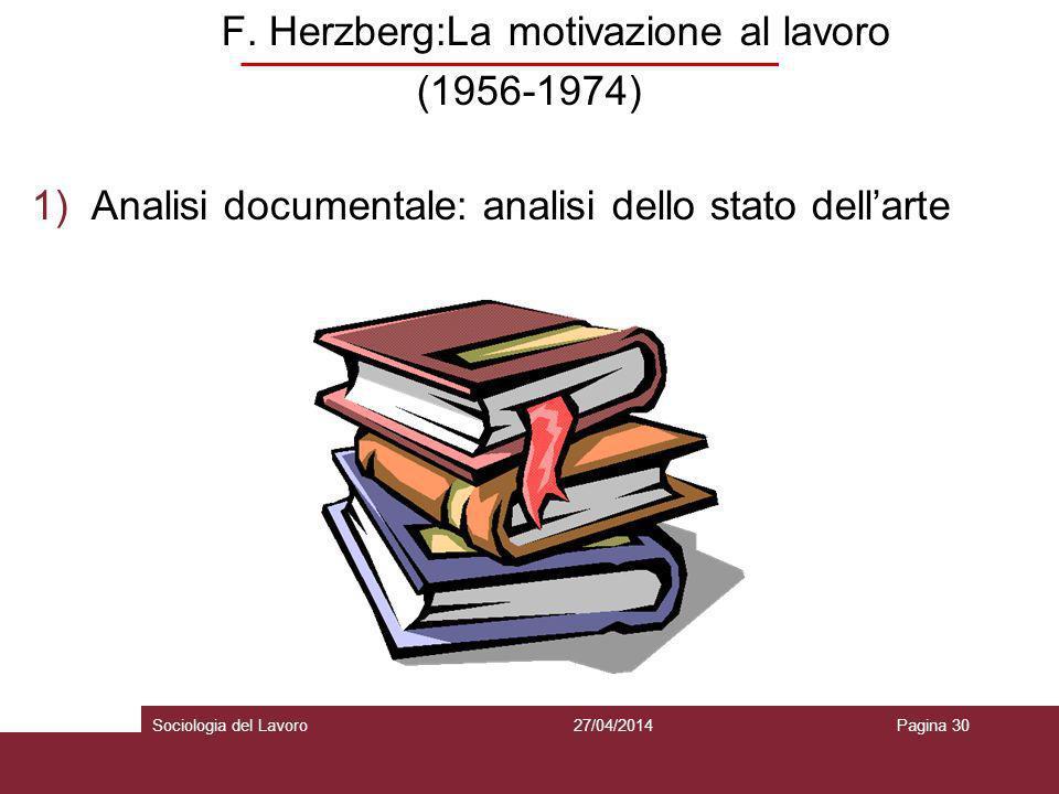 F. Herzberg:La motivazione al lavoro (1956-1974) 1)Analisi documentale: analisi dello stato dellarte 27/04/2014Pagina 30Sociologia del Lavoro