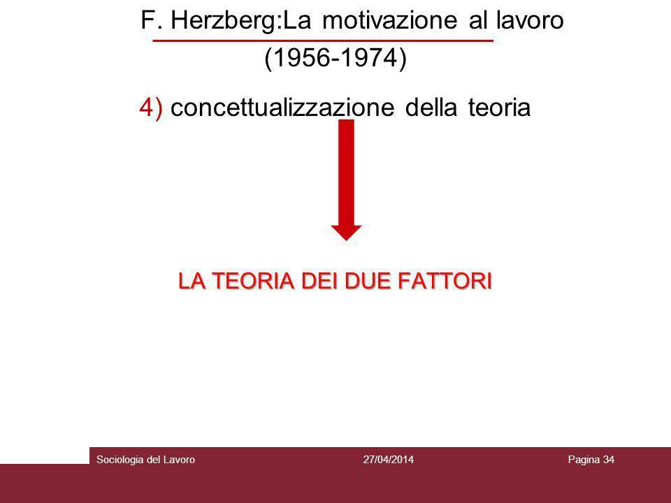 F. Herzberg:La motivazione al lavoro (1956-1974) 4) concettualizzazione della teoria LA TEORIA DEI DUE FATTORI 27/04/2014Pagina 34Sociologia del Lavor