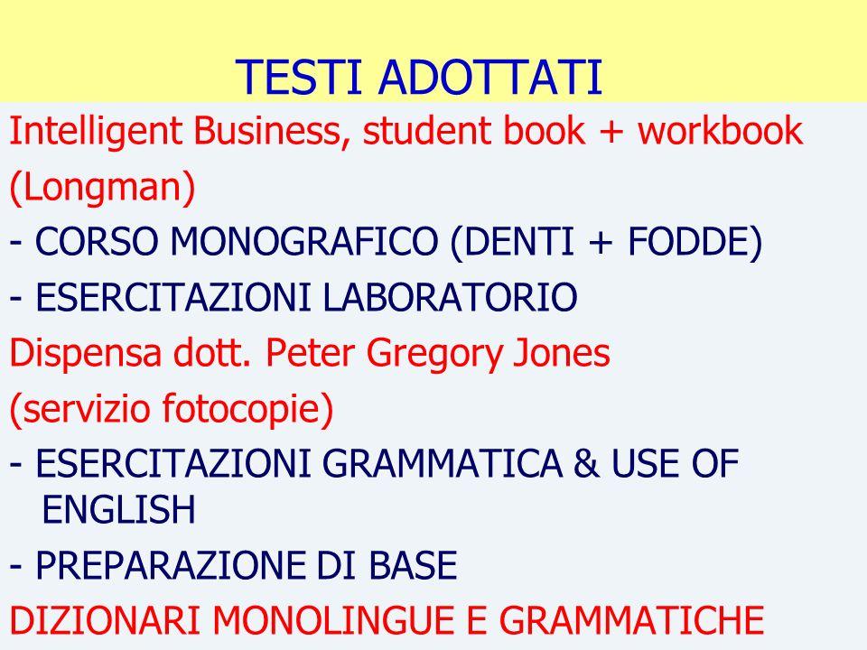 TESTI ADOTTATI Intelligent Business, student book + workbook (Longman) - CORSO MONOGRAFICO (DENTI + FODDE) - ESERCITAZIONI LABORATORIO Dispensa dott.