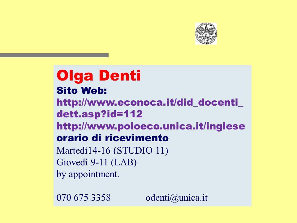 Olga Denti Sito Web: http://www.econoca.it/did_docenti_ dett.asp?id=112 http://www.poloeco.unica.it/inglese orario di ricevimento Martedì14-16 (STUDIO