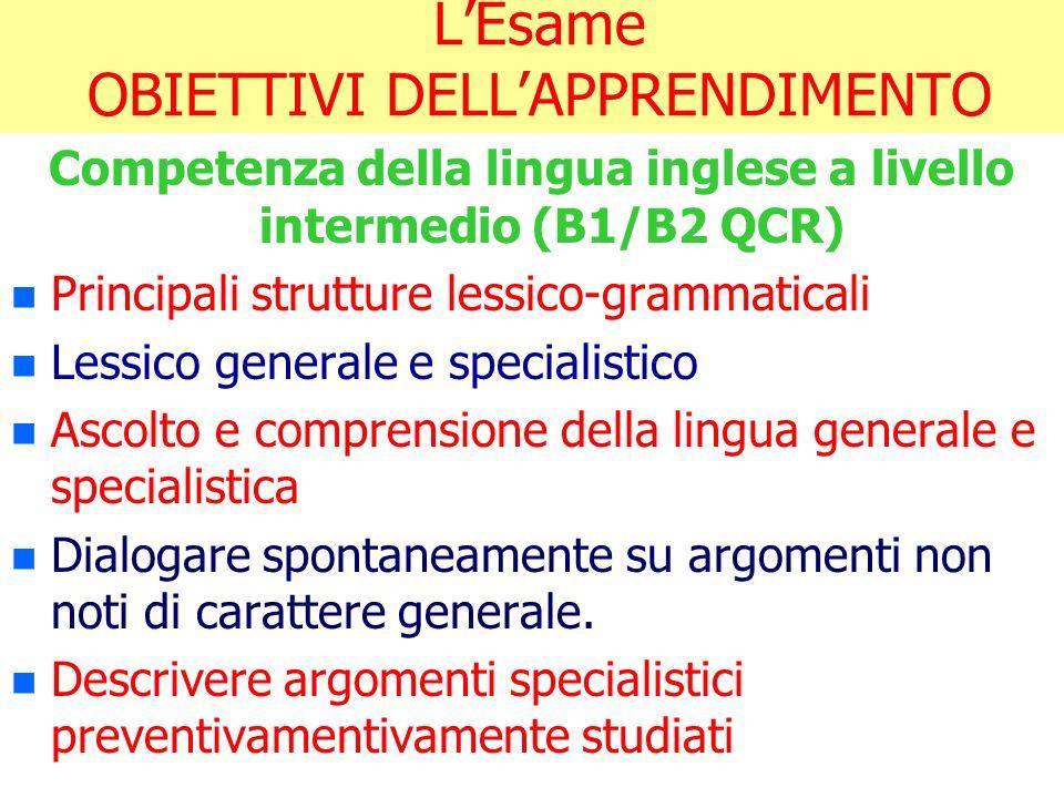LEsame OBIETTIVI DELLAPPRENDIMENTO Competenza della lingua inglese a livello intermedio (B1/B2 QCR) n n Principali strutture lessico-grammaticali n n