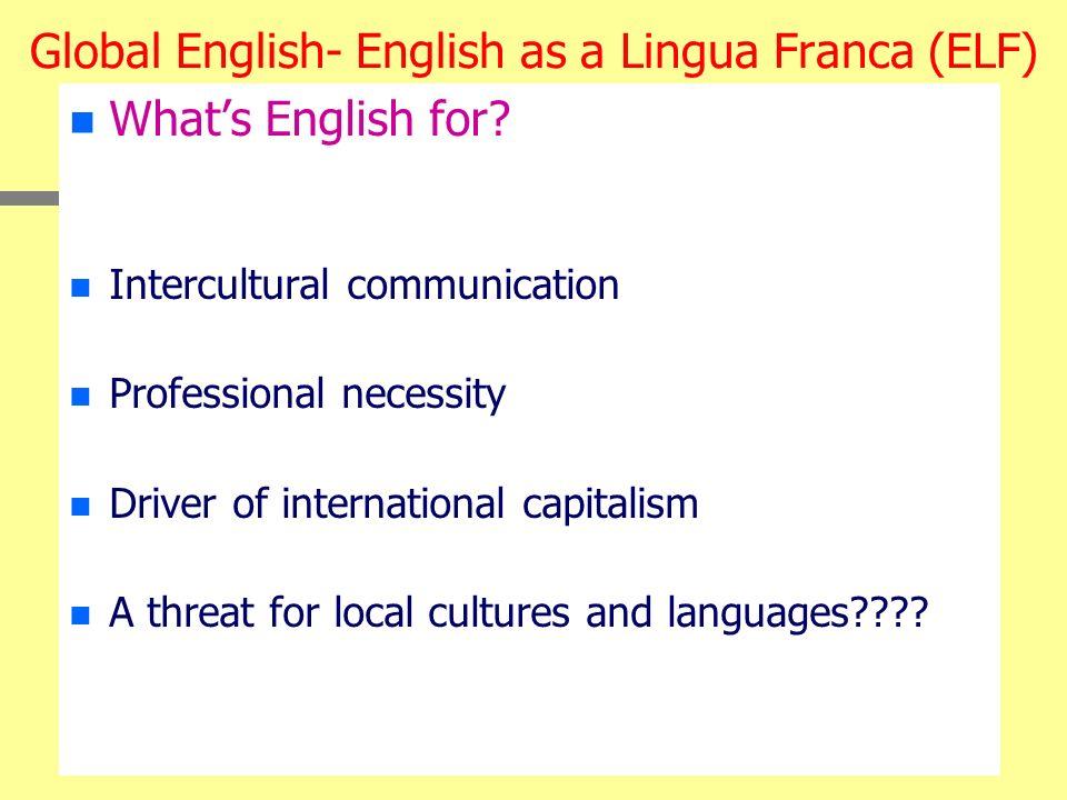 Global English- English as a Lingua Franca (ELF) n n Whats English for? n n Intercultural communication n n Professional necessity n n Driver of inter