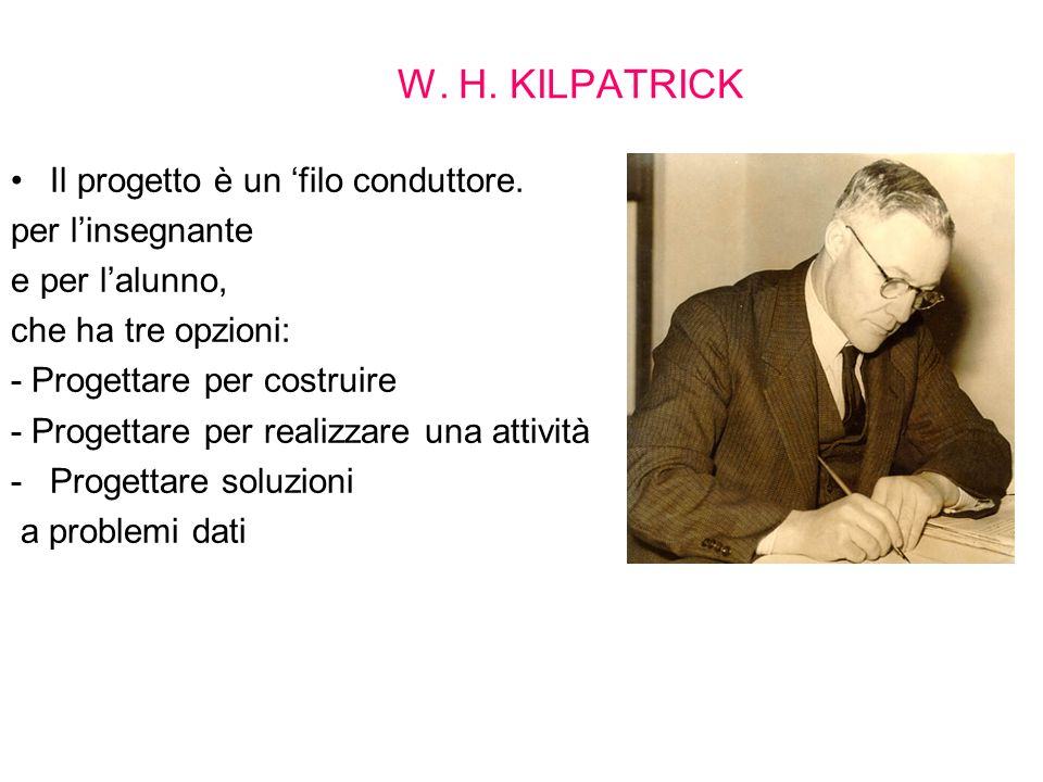 W. H. KILPATRICK Il progetto è un filo conduttore. per linsegnante e per lalunno, che ha tre opzioni: - Progettare per costruire - Progettare per real