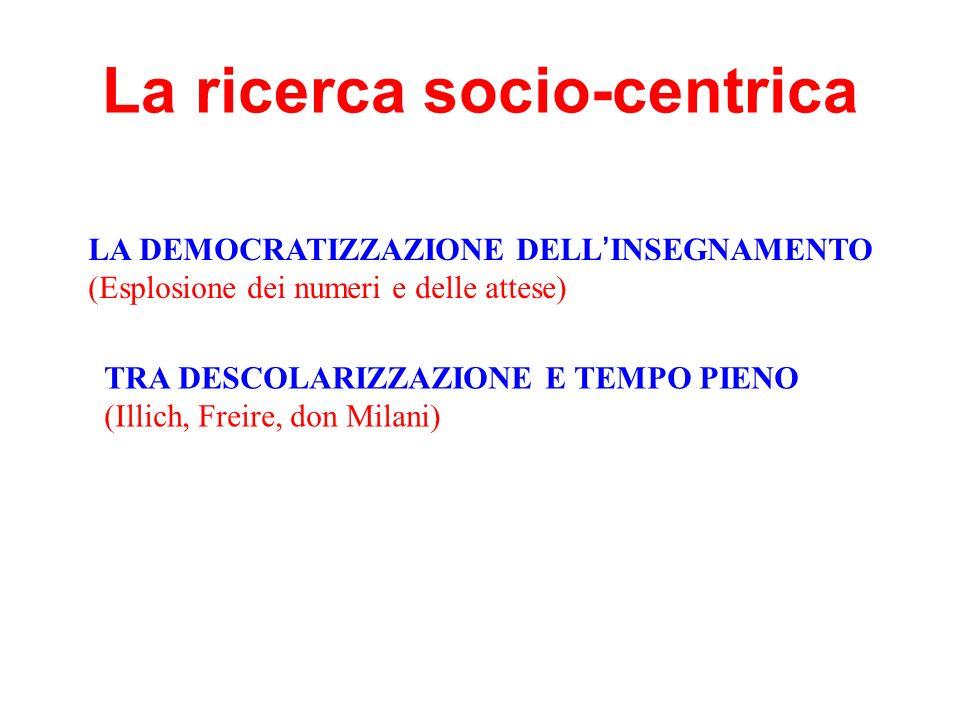 La ricerca socio-centrica LA DEMOCRATIZZAZIONE DELL INSEGNAMENTO (Esplosione dei numeri e delle attese) TRA DESCOLARIZZAZIONE E TEMPO PIENO (Illich, F