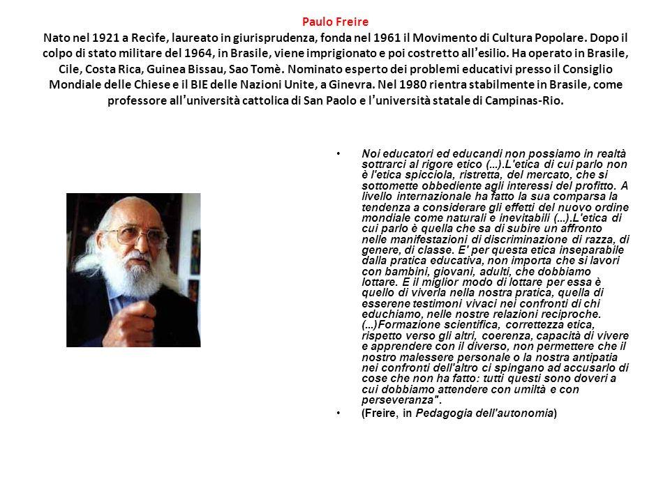 Paulo Freire Nato nel 1921 a Recìfe, laureato in giurisprudenza, fonda nel 1961 il Movimento di Cultura Popolare. Dopo il colpo di stato militare del