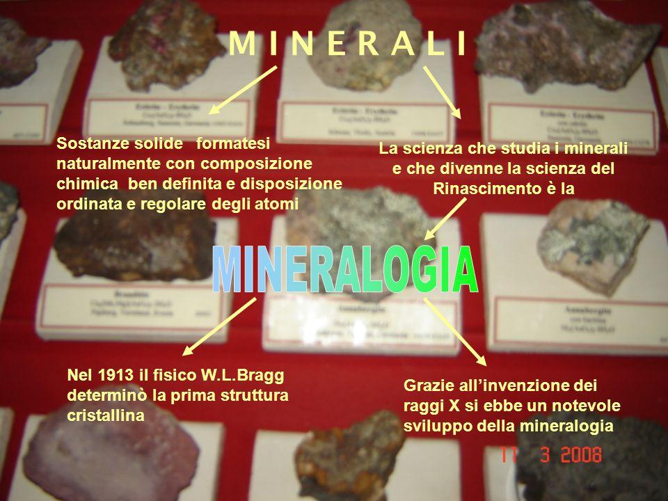 M I N E R A L I Nel 1913 il fisico W.L.Bragg determinò la prima struttura cristallina Sostanze solide formatesi naturalmente con composizione chimica ben definita e disposizione ordinata e regolare degli atomi La scienza che studia i minerali e che divenne la scienza del Rinascimento è la Grazie allinvenzione dei raggi X si ebbe un notevole sviluppo della mineralogia