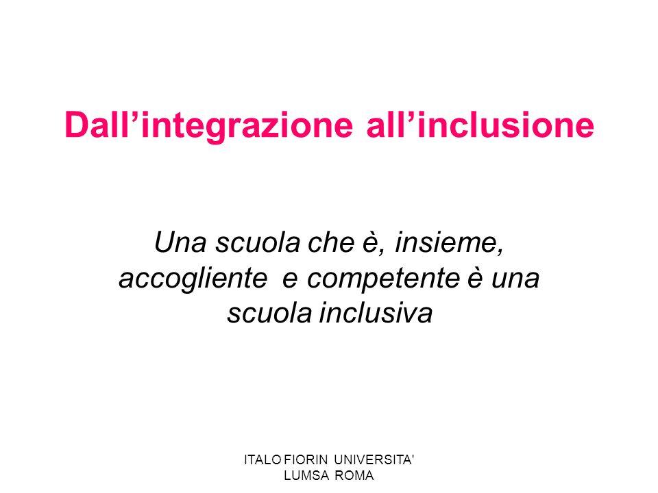 ITALO FIORIN UNIVERSITA' LUMSA ROMA Dallintegrazione allinclusione Una scuola che è, insieme, accogliente e competente è una scuola inclusiva