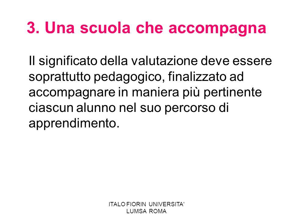ITALO FIORIN UNIVERSITA' LUMSA ROMA 3. Una scuola che accompagna Il significato della valutazione deve essere soprattutto pedagogico, finalizzato ad a