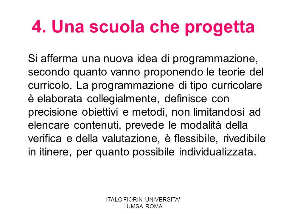 ITALO FIORIN UNIVERSITA' LUMSA ROMA 4. Una scuola che progetta Si afferma una nuova idea di programmazione, secondo quanto vanno proponendo le teorie