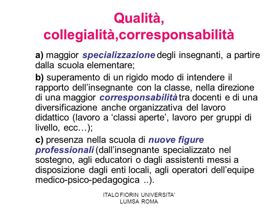 ITALO FIORIN UNIVERSITA' LUMSA ROMA Qualità, collegialità,corresponsabilità a) maggior specializzazione degli insegnanti, a partire dalla scuola eleme