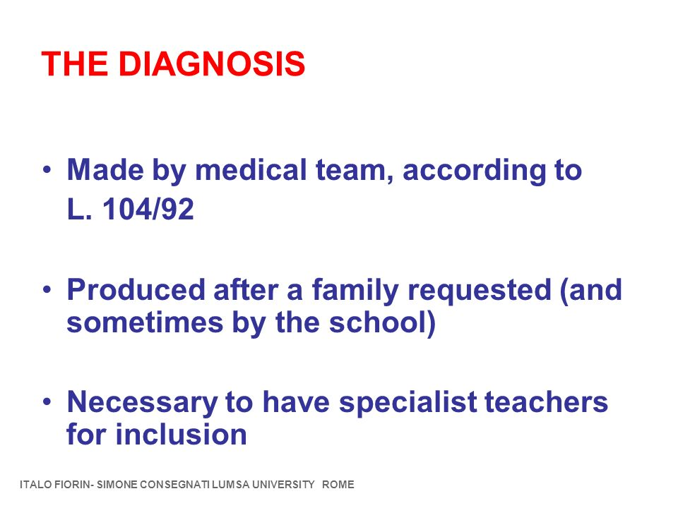 THE DIAGNOSIS Made by medical team, according to L. 104/92 Produced after a family requested (and sometimes by the school) Necessary to have specialis