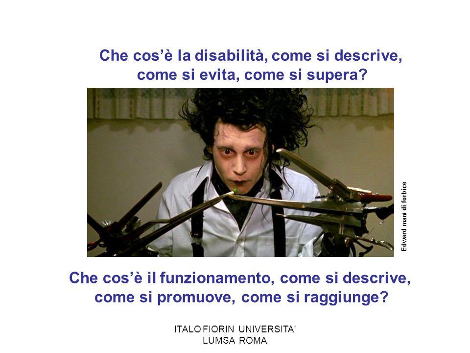 ITALO FIORIN UNIVERSITA' LUMSA ROMA Che cosè la disabilità, come si descrive, come si evita, come si supera? Edward mani di forbice Che cosè il funzio