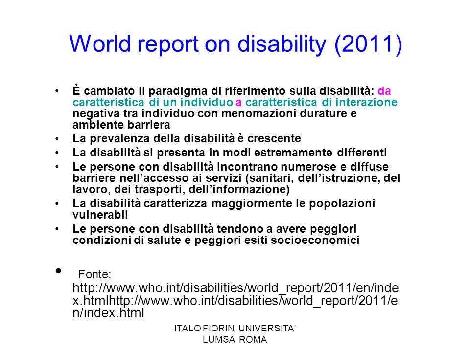 ITALO FIORIN UNIVERSITA' LUMSA ROMA World report on disability (2011) È cambiato il paradigma di riferimento sulla disabilità: da caratteristica di un