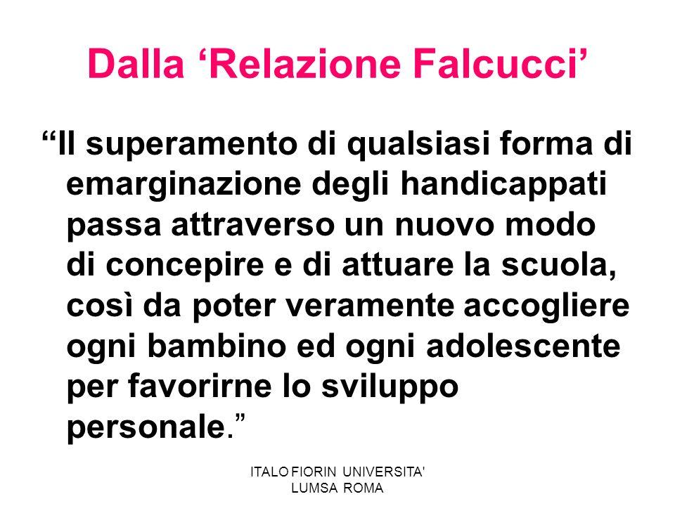 ITALO FIORIN UNIVERSITA' LUMSA ROMA Dalla Relazione Falcucci Il superamento di qualsiasi forma di emarginazione degli handicappati passa attraverso un