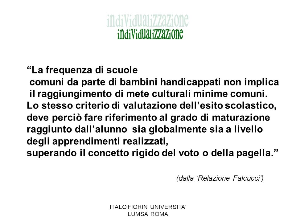 FUNCTIONAL DIAGNOSIS Produced by a multidisciplinary team (child psychiatrist, rehabilitation therapist, doctors) Released to the family for school Prepared in summer for the following year Indicates the potential of the pupils ITALO FIORIN- SIMONE CONSEGNATI LUMSA UNIVERSITY ROME