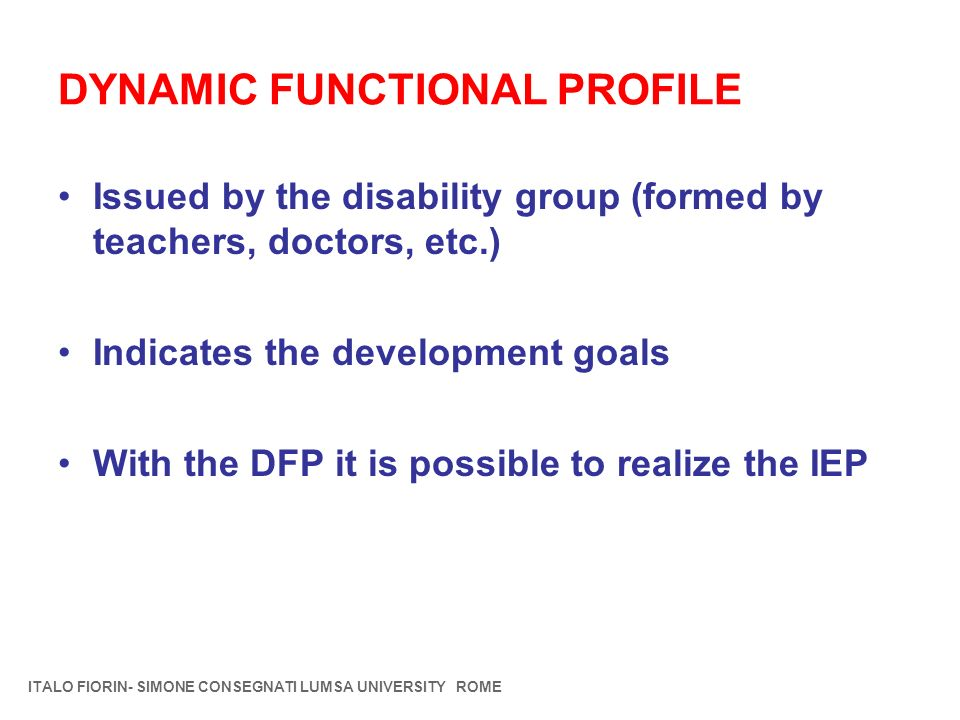 DYNAMIC FUNCTIONAL PROFILE Issued by the disability group (formed by teachers, doctors, etc.) Indicates the development goals With the DFP it is possi