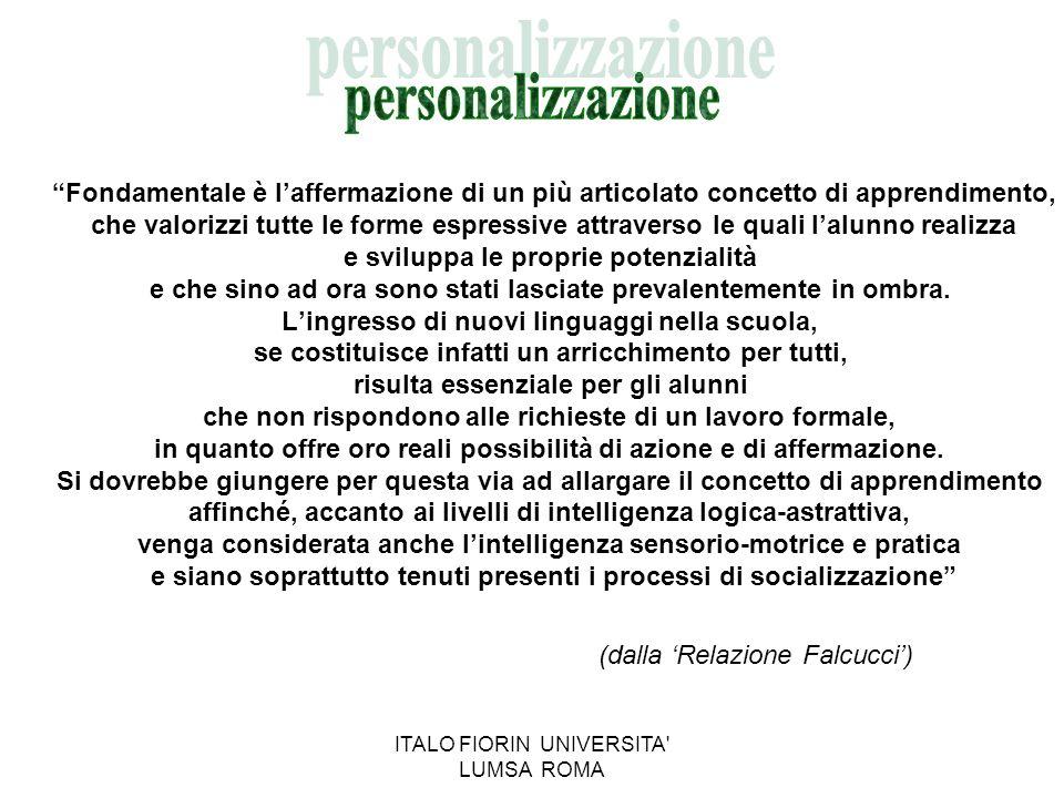 ITALO FIORIN UNIVERSITA LUMSA ROMA INDIVIDUALIZZAZIONE E PERSONALIZZAZIONE Lindividualizzazione riguarda la definizione degli obiettivi, che vanno commisurati alla possibilità che lalunno ha di raggiungerli.