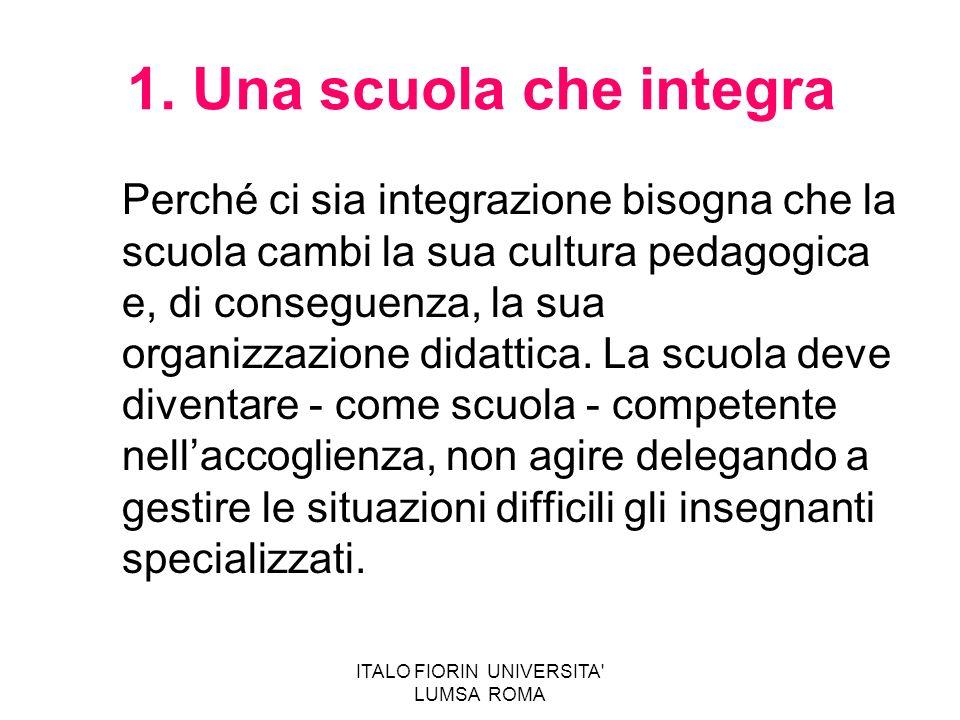 ITALO FIORIN UNIVERSITA' LUMSA ROMA 1. Una scuola che integra Perché ci sia integrazione bisogna che la scuola cambi la sua cultura pedagogica e, di c