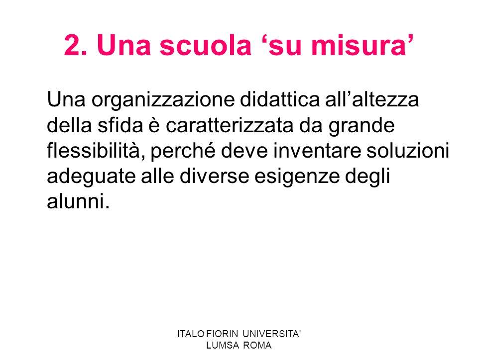 ITALO FIORIN UNIVERSITA' LUMSA ROMA 2. Una scuola su misura Una organizzazione didattica allaltezza della sfida è caratterizzata da grande flessibilit