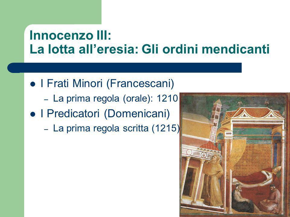 Innocenzo III: La lotta alleresia: Gli ordini mendicanti I Frati Minori (Francescani) – La prima regola (orale): 1210 I Predicatori (Domenicani) – La