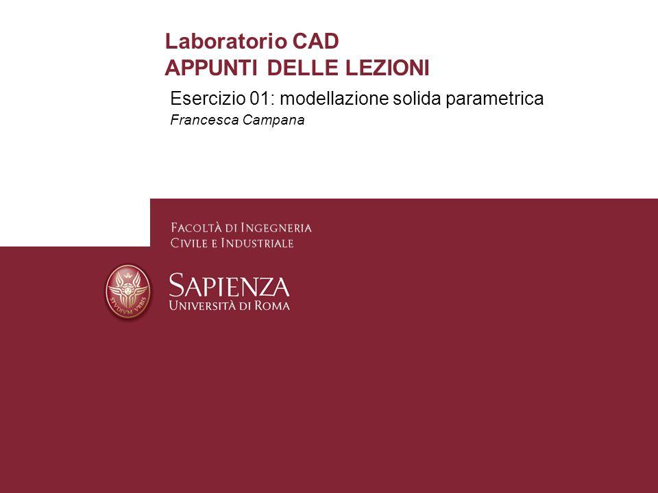 Esercizio 01: modellazione solida parametrica Francesca Campana Laboratorio CAD APPUNTI DELLE LEZIONI