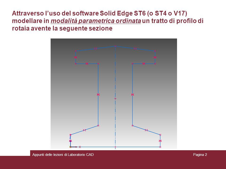 Appunti delle lezioni di Laboratorio CADPagina 2 Attraverso luso del software Solid Edge ST6 (o ST4 o V17) modellare in modalità parametrica ordinata un tratto di profilo di rotaia avente la seguente sezione