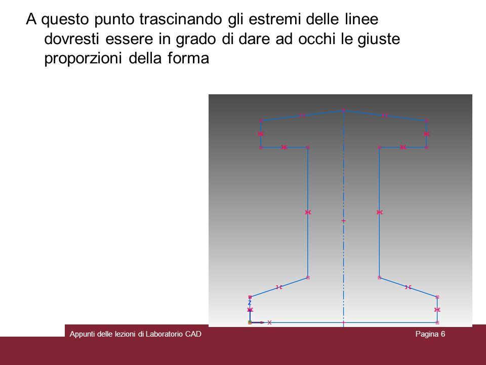 Appunti delle lezioni di Laboratorio CADPagina 6 A questo punto trascinando gli estremi delle linee dovresti essere in grado di dare ad occhi le giuste proporzioni della forma