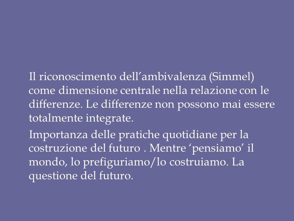 Il riconoscimento dellambivalenza (Simmel) come dimensione centrale nella relazione con le differenze. Le differenze non possono mai essere totalmente