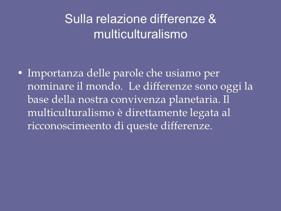 Sulla relazione differenze & multiculturalismo Importanza delle parole che usiamo per nominare il mondo. Le differenze sono oggi la base della nostra