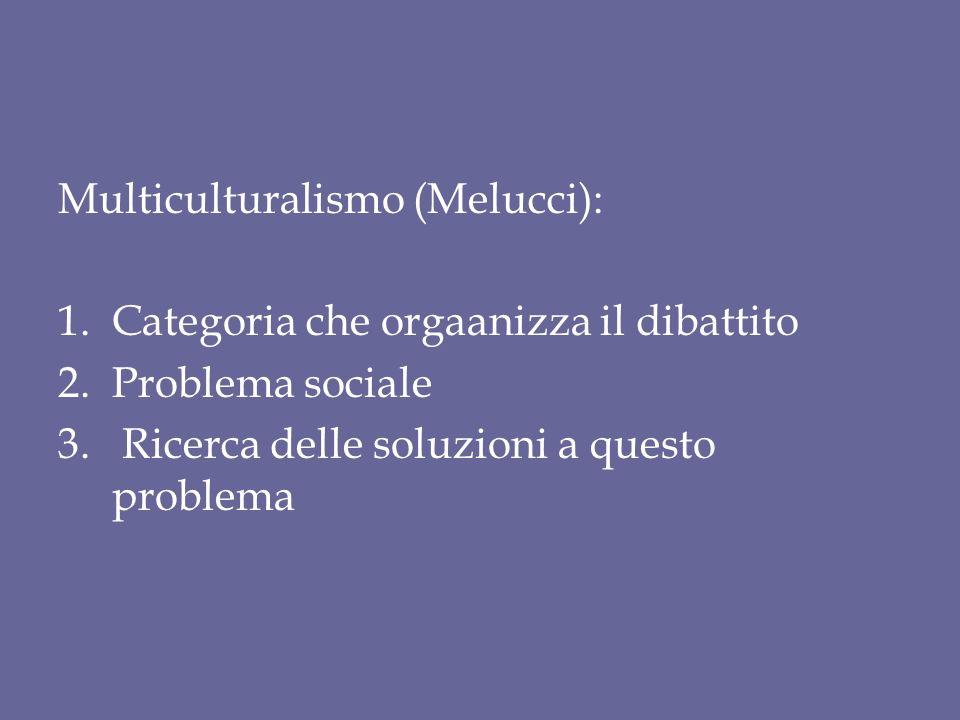 Multiculturalismo (Melucci): 1.Categoria che orgaanizza il dibattito 2.Problema sociale 3. Ricerca delle soluzioni a questo problema