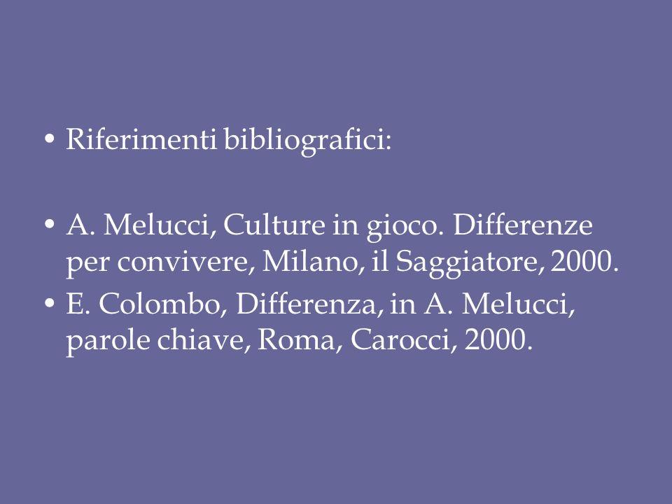 Riferimenti bibliografici: A. Melucci, Culture in gioco. Differenze per convivere, Milano, il Saggiatore, 2000. E. Colombo, Differenza, in A. Melucci,