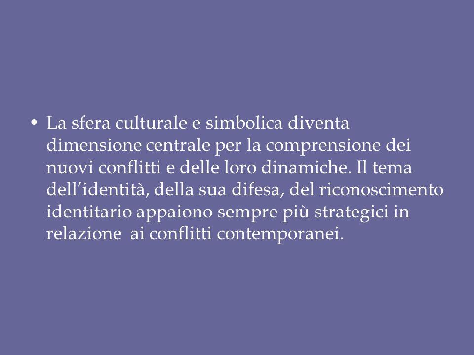La sfera culturale e simbolica diventa dimensione centrale per la comprensione dei nuovi conflitti e delle loro dinamiche. Il tema dellidentità, della